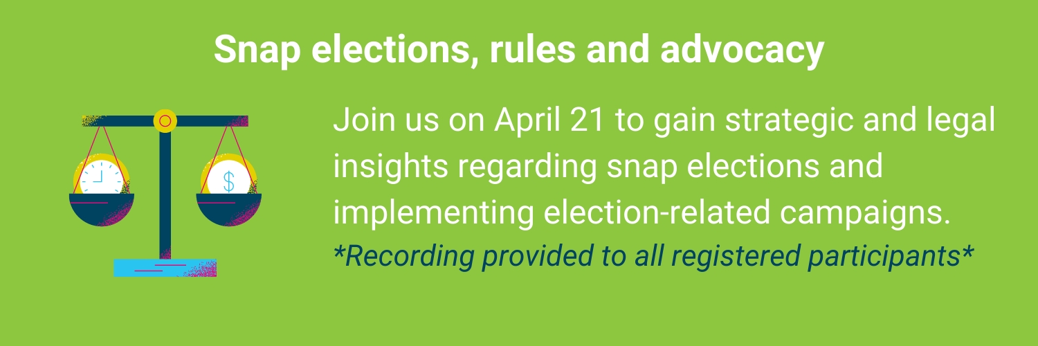 Join experts on April 21 to gain strategic and legal insights regarding snap elections and implementing election-related campaigns. *Recording provided to all registered participants*